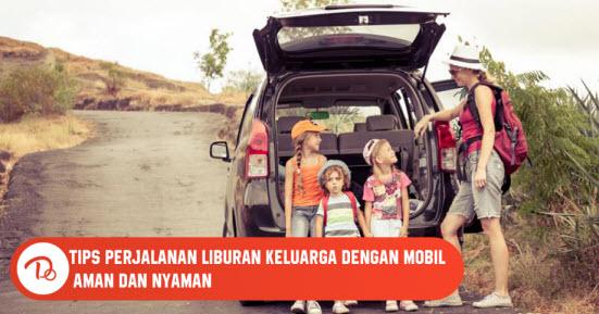 Tips Perjalanan Liburan Keluarga dengan Mobil Aman dan Nyaman